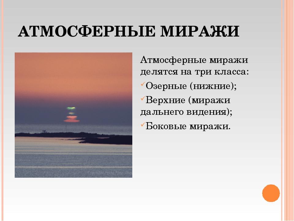 АТМОСФЕРНЫЕ МИРАЖИ Атмосферные миражи делятся на три класса: Озерные (нижние)...