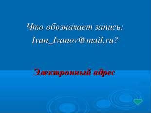 Что обозначает запись: Ivan_Ivanov@mail.ru? Электронный адрес