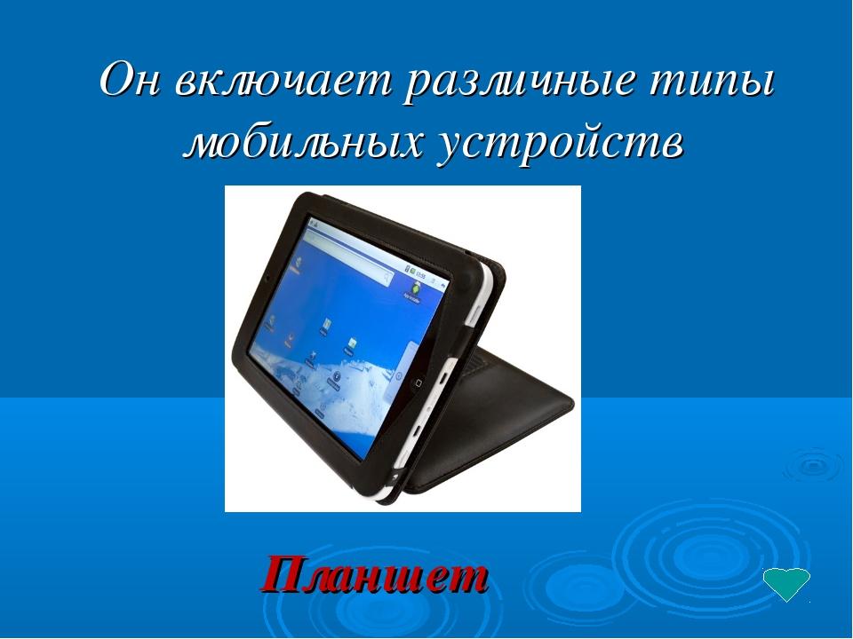 Он включает различные типы мобильных устройств Планшет