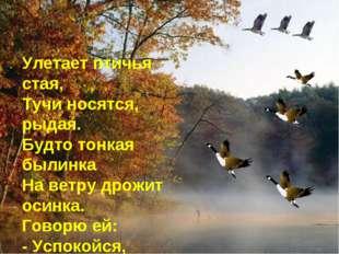 Улетает птичья стая, Тучи носятся, рыдая. Будто тонкая былинка На ветру дрожи
