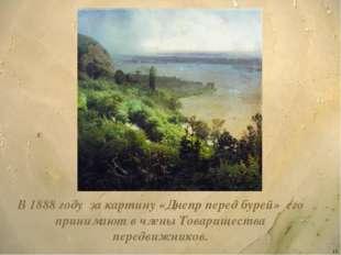 * В 1888 году за картину «Днепр перед бурей» его принимают в члены Товарищест