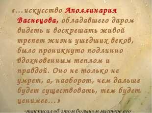«…искусство Аполлинария Васнецова, обладавшего даром видеть и воскрешать живо