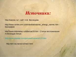 Источники: http://vasnec.ru/ - сайт А.М. Васнецова http://www.centre.smr.ru/w