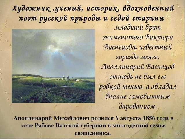 Аполлинарий Михайлович родился 6 августа 1856 года в селе Рябове Вятской губе...