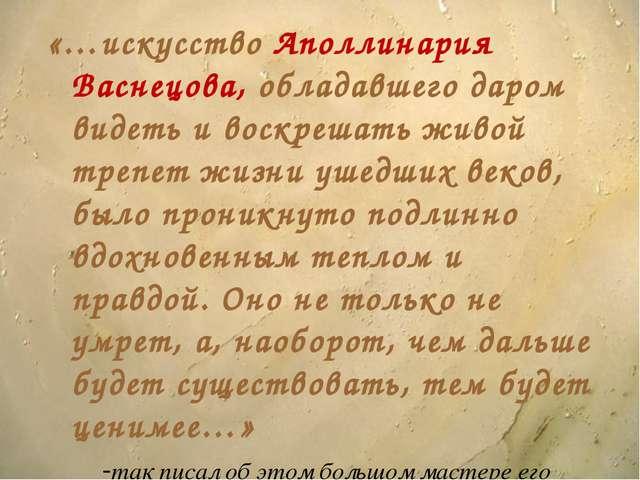 «…искусство Аполлинария Васнецова, обладавшего даром видеть и воскрешать живо...