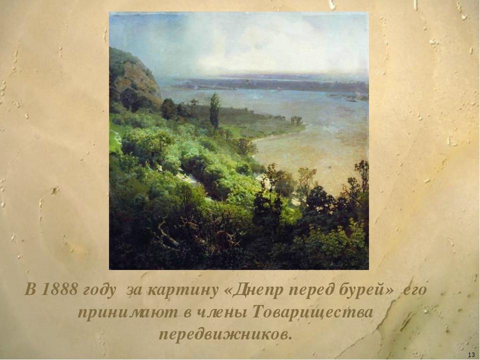 * В 1888 году за картину «Днепр перед бурей» его принимают в члены Товарищест...