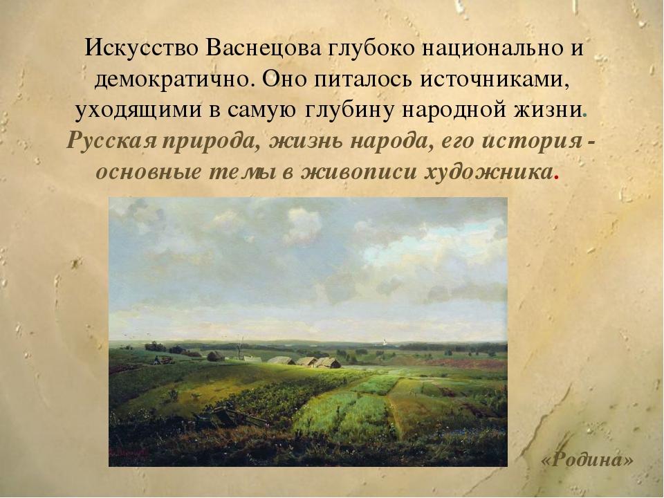 Искусство Васнецова глубоко национально и демократично. Оно питалось источни...