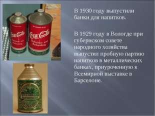 В 1930 году выпустили банки для напитков. В 1929 году в Вологде при губернско