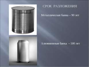 СРОК РАЗЛОЖЕНИЯ  Металлическая банка – 90 лет Алюминиевая банка – 500 лет