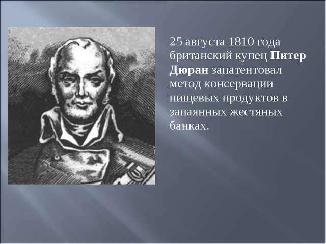 25 августа 1810 года британский купец Питер Дюран запатентовал метод консерва...