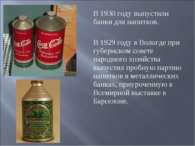 В 1930 году выпустили банки для напитков. В 1929 году в Вологде при губернско...