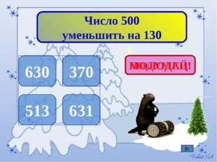 Число 500 уменьшить на 130 630 370 513 631 ПОДУМАЙ! МОЛОДЕЦ!
