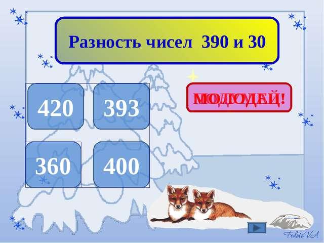 Разность чисел 390 и 30 420 393 360 400 ПОДУМАЙ! МОЛОДЕЦ!