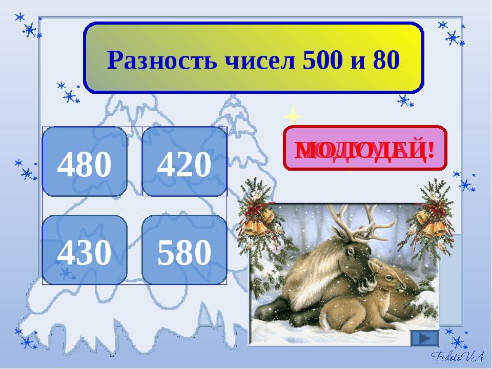 Разность чисел 500 и 80 480 420 430 580 ПОДУМАЙ! МОЛОДЕЦ!