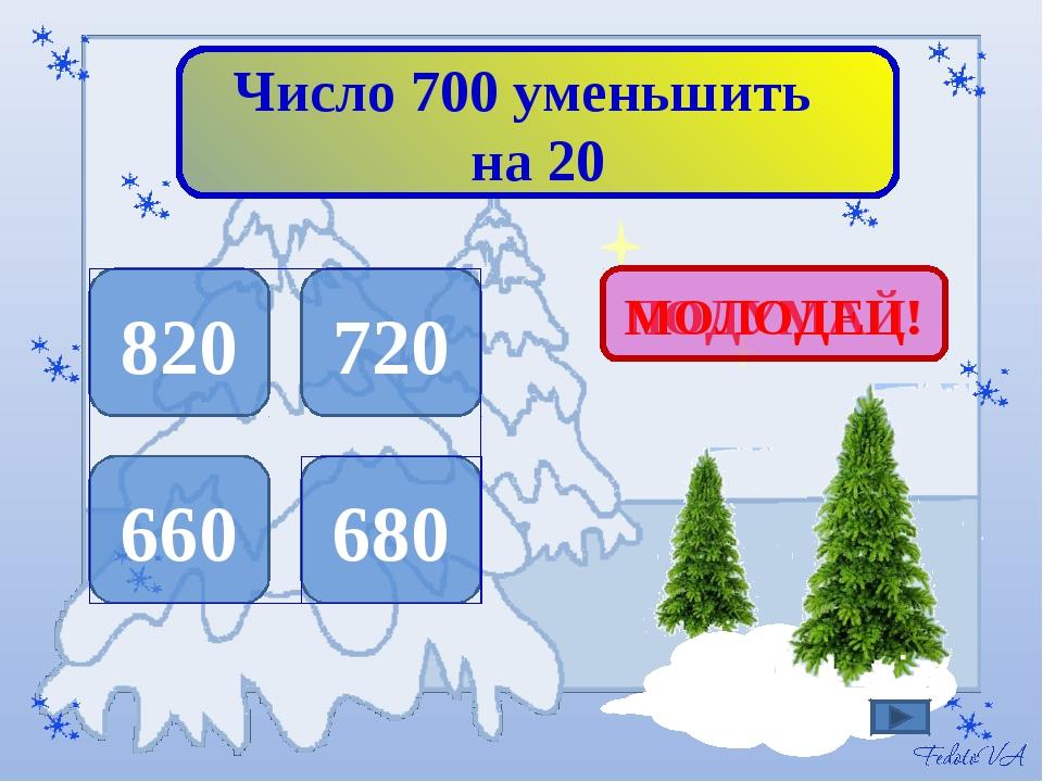 Число 700 уменьшить на 20 820 720 660 680 ПОДУМАЙ! МОЛОДЕЦ!