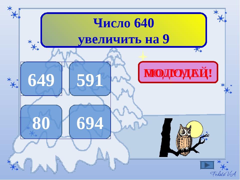 Число 640 увеличить на 9 649 591 80 694 ПОДУМАЙ! МОЛОДЕЦ!