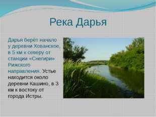 Река Дарья Дарья берёт начало у деревни Хованское, в 5 км к северу от станци