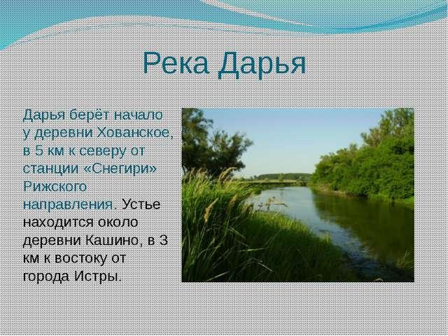 Река Дарья Дарья берёт начало у деревни Хованское, в 5 км к северу от станци...