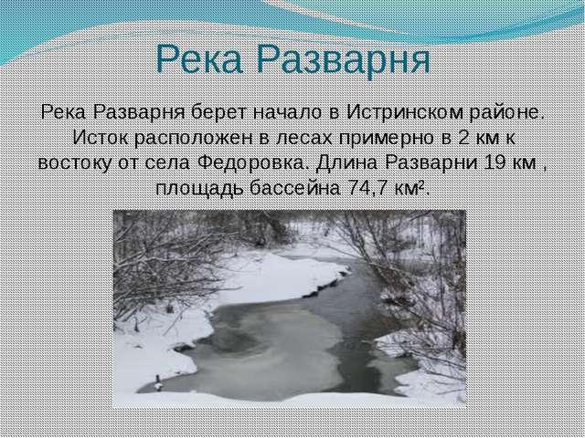 Река Разварня Река Разварня берет начало в Истринском районе. Исток располож...