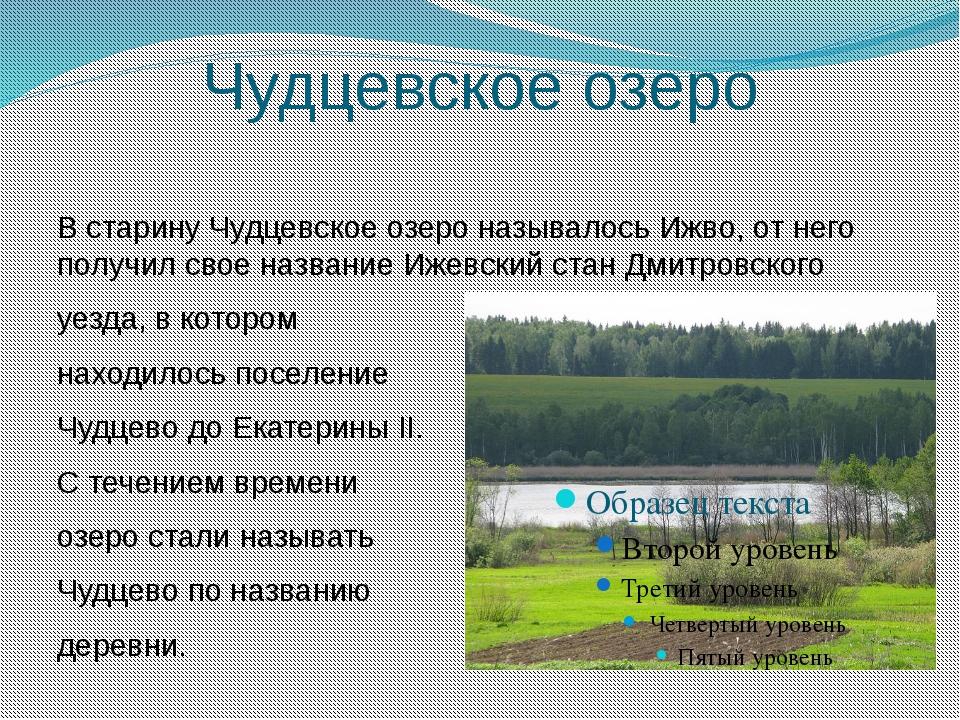 Чудцевское озеро В старину Чудцевское озеро называлось Ижво, от него получил...