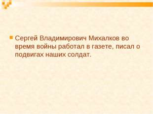 Сергей Владимирович Михалков во время войны работал в газете, писал о подвига