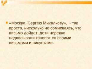 «Москва. Сергею Михалкову», - так просто, нисколько не сомневаясь, что письмо
