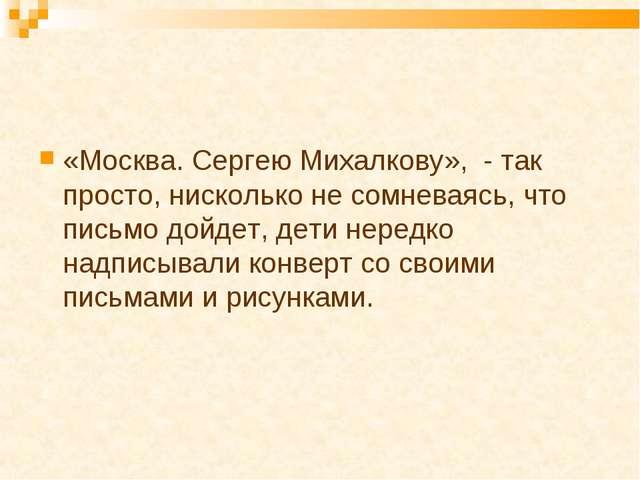 «Москва. Сергею Михалкову», - так просто, нисколько не сомневаясь, что письмо...