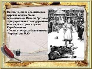 Назовите, какие специальные царские войска были организованы Иваном Грозным д