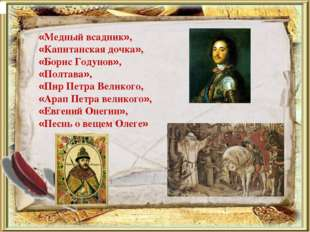 «Медный всадник», «Капитанская дочка», «Борис Годунов», «Полтава», «Пир Петра