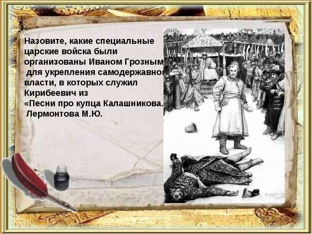 Назовите, какие специальные царские войска были организованы Иваном Грозным д...