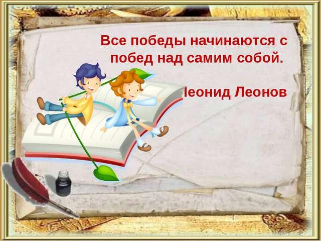 Все победы начинаются с побед над самим собой. Леонид Леонов