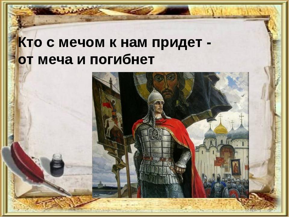 Кто с мечом к нам придет - от меча и погибнет