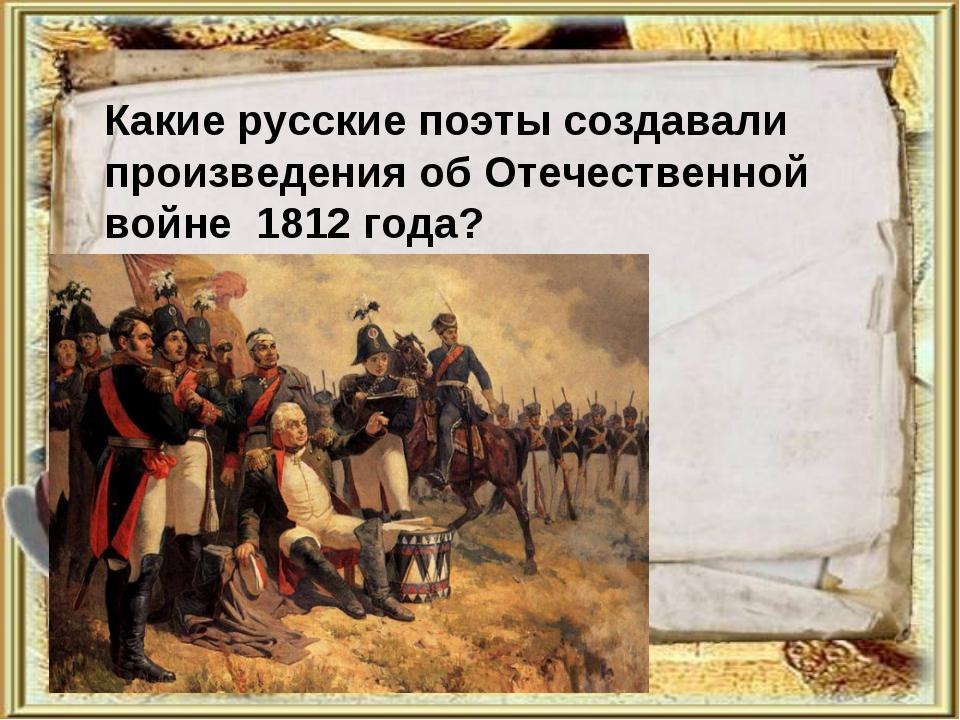 Какие русские поэты создавали произведения об Отечественной войне 1812 года?