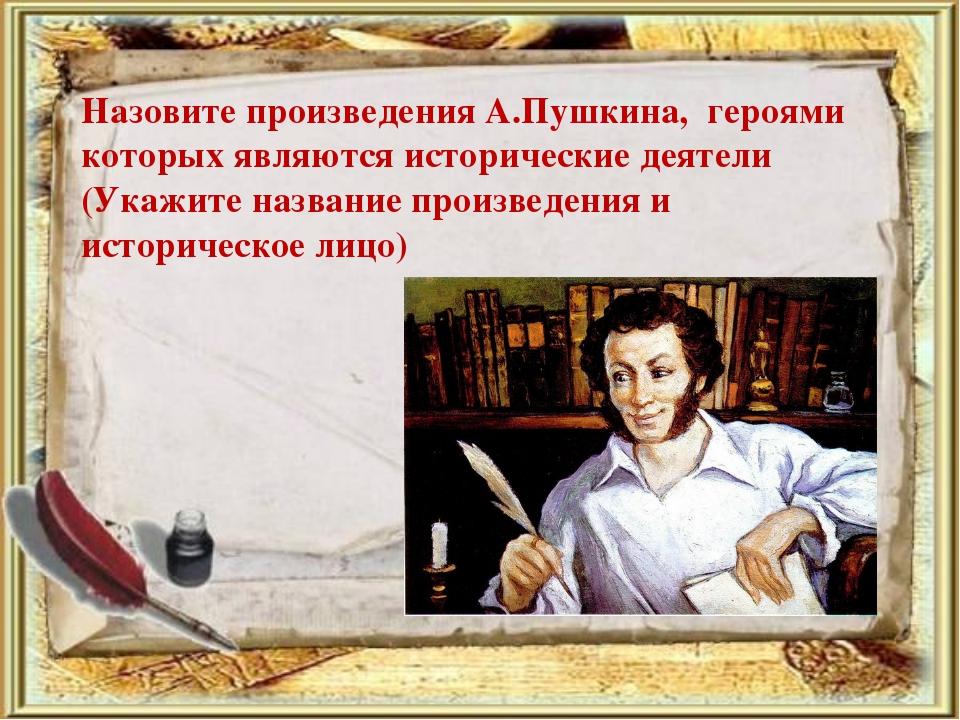 Назовите произведения А.Пушкина, героями которых являются исторические деятел...
