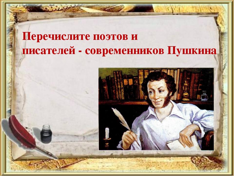 Перечислите поэтов и писателей - современников Пушкина