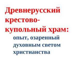 Древнерусский крестово-купольный храм: опыт, озаренный духовным светом христи