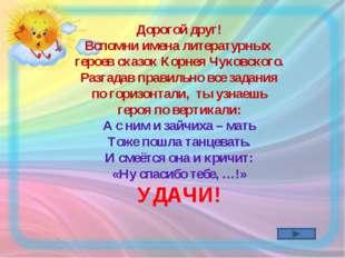 Дорогой друг! Вспомни имена литературных героев сказок Корнея Чуковского. Раз