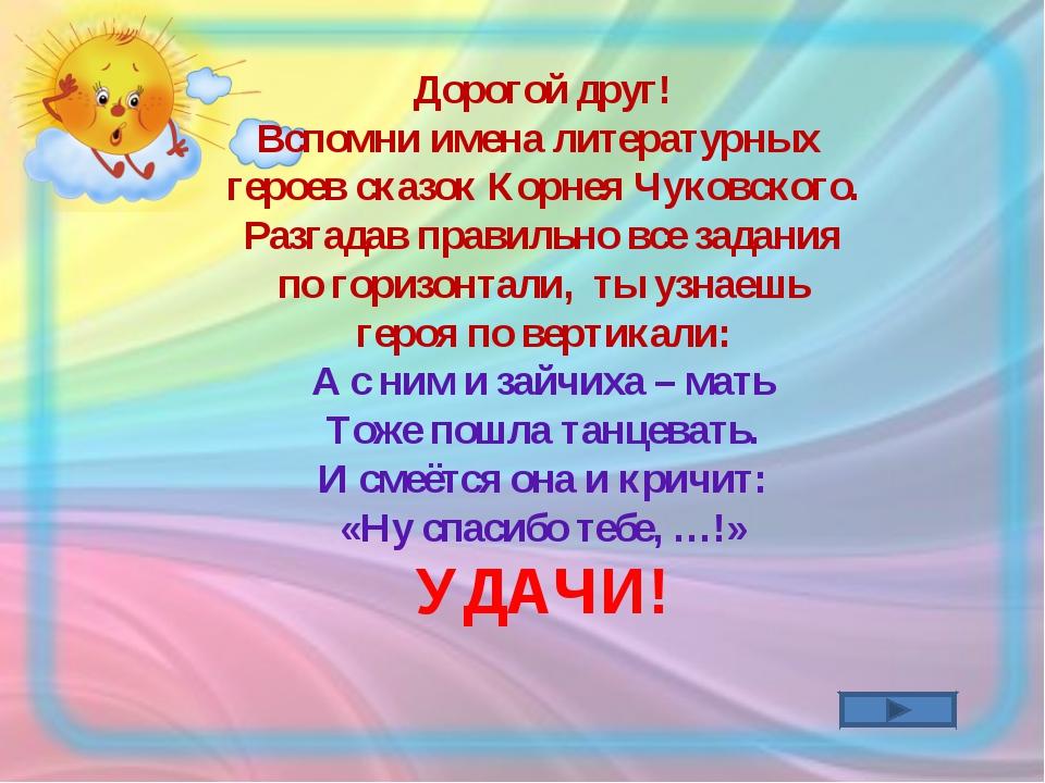 Дорогой друг! Вспомни имена литературных героев сказок Корнея Чуковского. Раз...