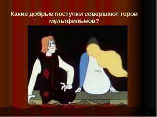 * Какие добрые поступки совершают герои мультфильмов?