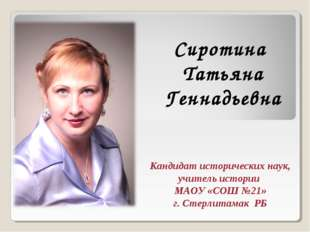 Сиротина Татьяна Геннадьевна Кандидат исторических наук, учитель истории МАОУ