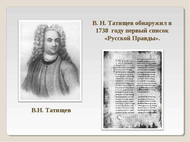В.Н. Татищев В. Н. Татищев обнаружил в 1738 году первый список «Русской Правд...