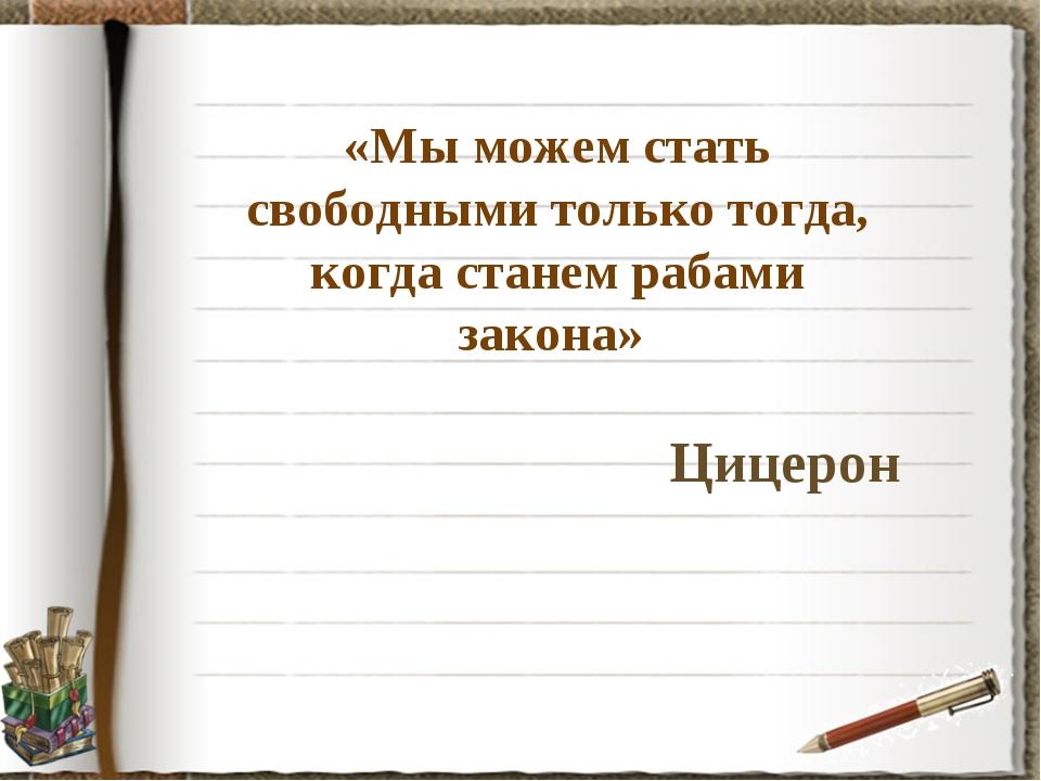«Мы можем стать свободными только тогда, когда станем рабами закона» Цицерон
