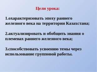 1.охарактеризовать эпоху раннего железного века на территории Казахстана; 2.а
