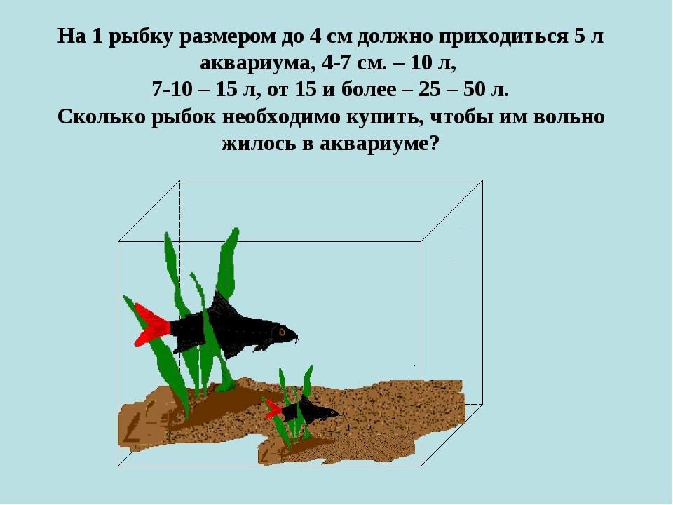 На 1 рыбку размером до 4 см должно приходиться 5 л аквариума, 4-7 см. – 10 л,...