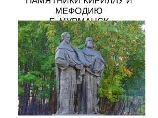 ПАМЯТНИКИ КИРИЛЛУ И МЕФОДИЮ Г. МУРМАНСК