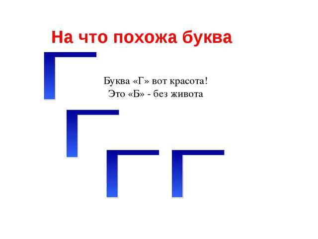 На что похожа буква Буква «Г» вот красота! Это «Б» - без живота