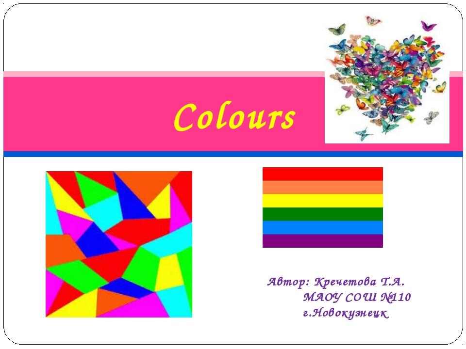 Colours Автор: Кречетова Т.А. МАОУ СОШ №110 г.Новокузнецк
