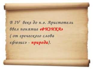 В IV веке до н.э. Аристотель ввел понятие «ФИЗИКА» ( от греческого слова «фю