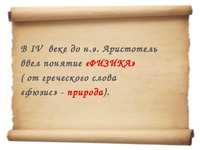 В IV веке до н.э. Аристотель ввел понятие «ФИЗИКА» ( от греческого слова «фю...