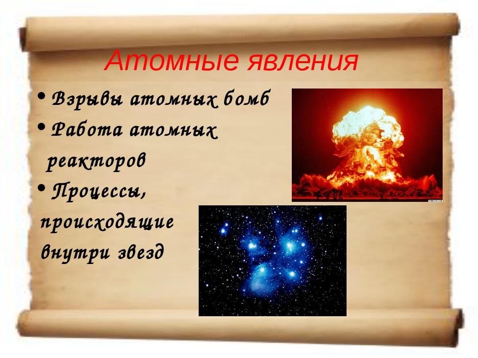 Атомные явления Взрывы атомных бомб Работа атомных реакторов Процессы, происх...